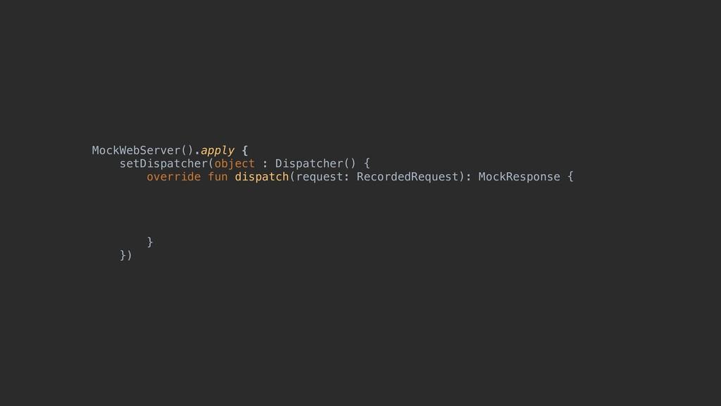 MockWebServer().apply { setDispatcher(object : ...