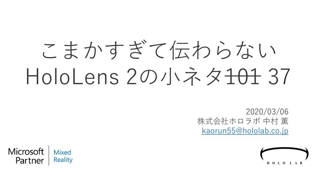 こまかすぎて伝わらない HoloLens 2の小ネタ101 37 2020/03/06 株式会...