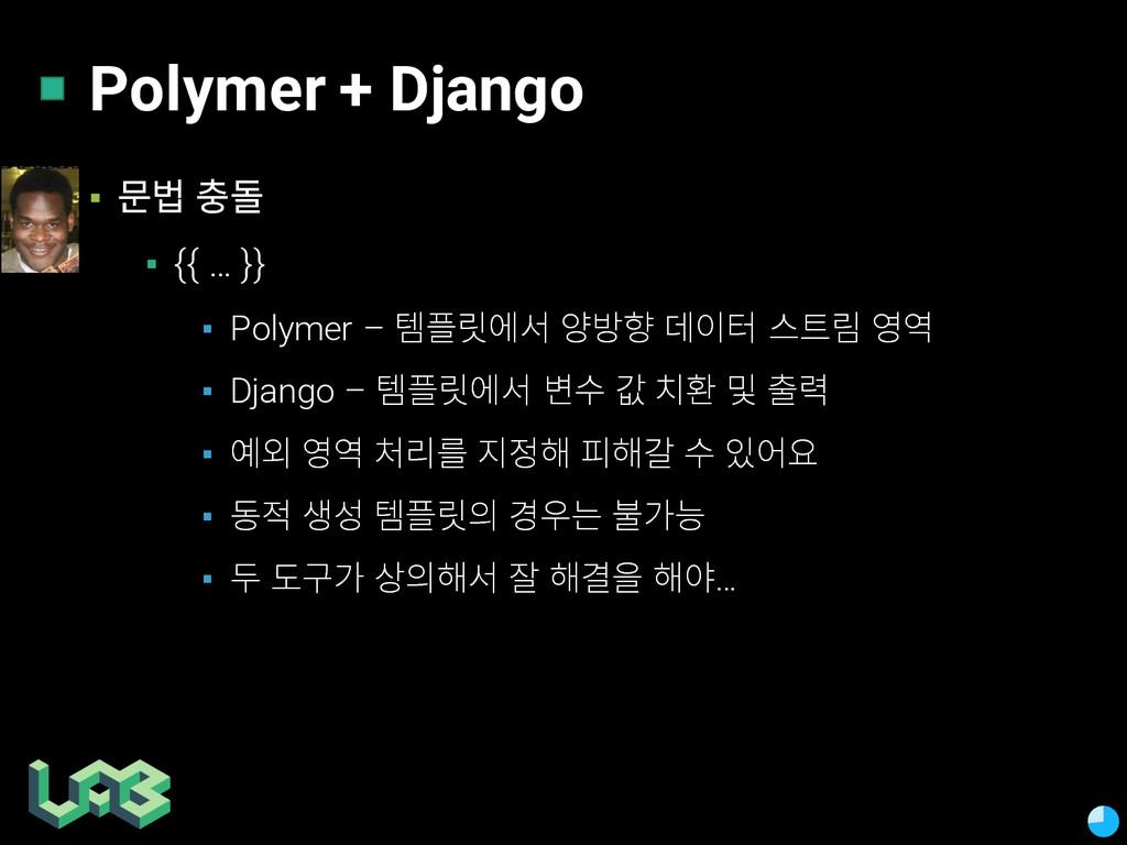 Polymer + Django ▪ 줆쩣 솚 ▪ {{ … }} ▪ Polymer – ...
