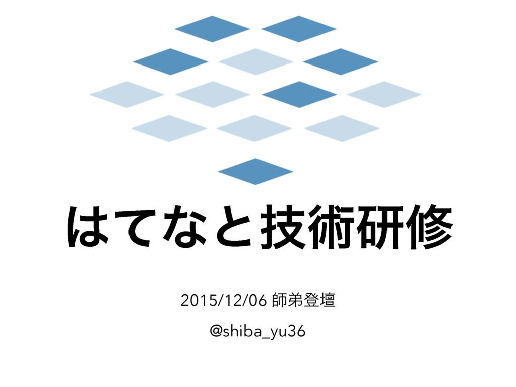 ͯͳͱٕज़ݚम 2015/12/06 ࢣఋొஃ @shiba_yu36