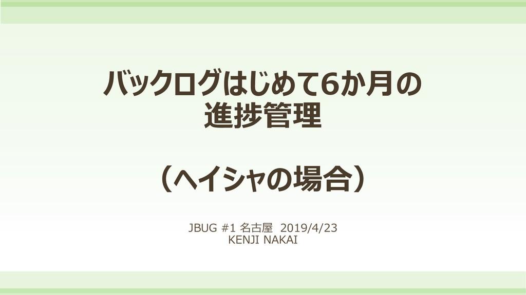 バックログはじめて6か月の 進捗管理 (ヘイシャの場合) JBUG #1 名古屋 2019/4...
