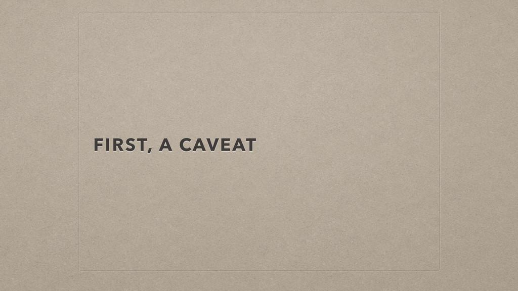 FIRST, A CAVEAT
