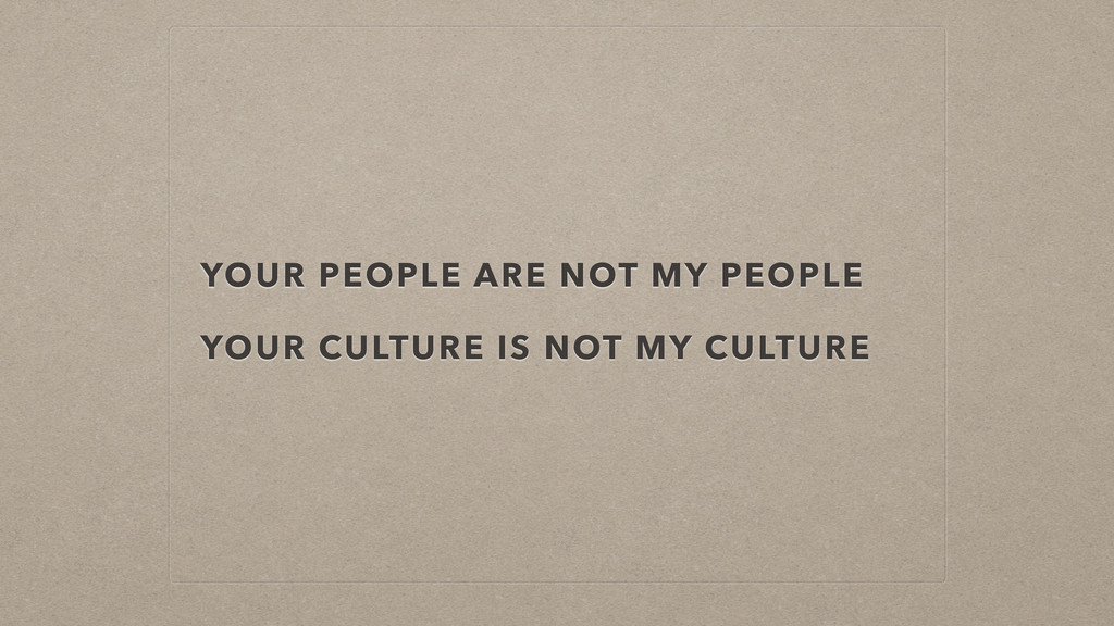 YOUR PEOPLE ARE NOT MY PEOPLE ! YOUR CULTURE IS...