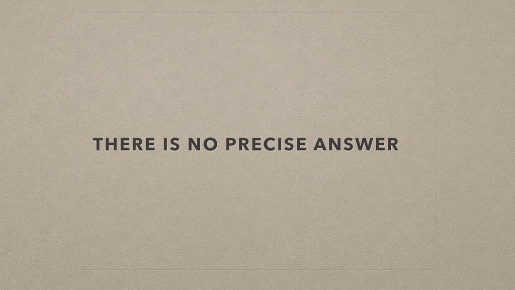 THERE IS NO PRECISE ANSWER