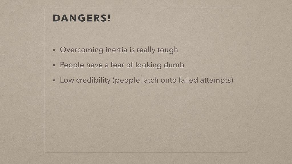 DANGERS! • Overcoming inertia is really tough •...
