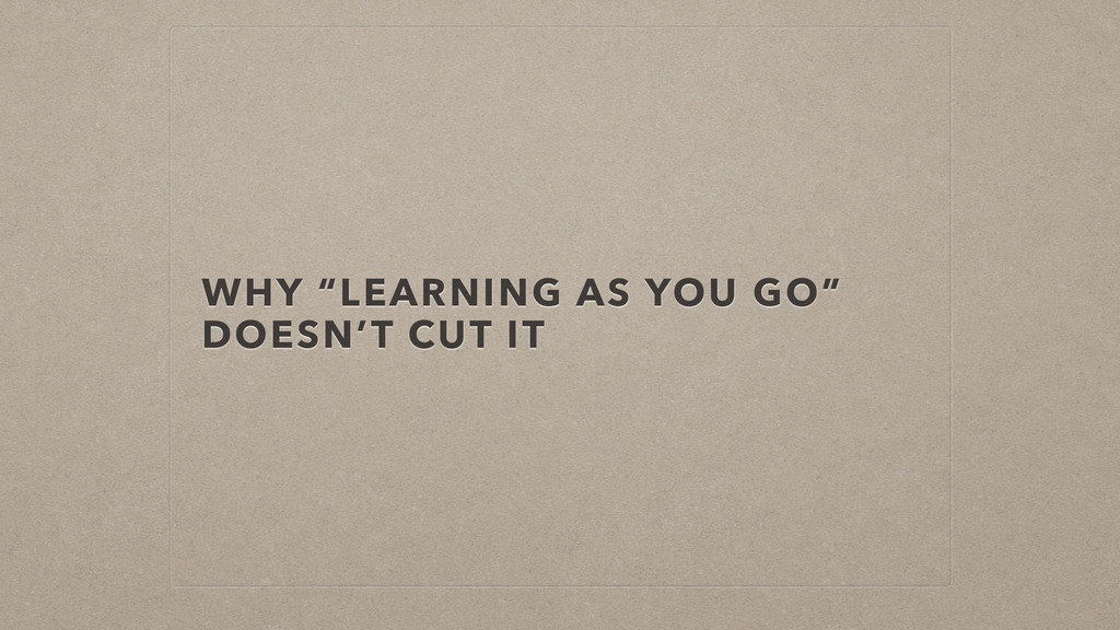 """WHY """"LEARNING AS YOU GO"""" DOESN'T CUT IT"""