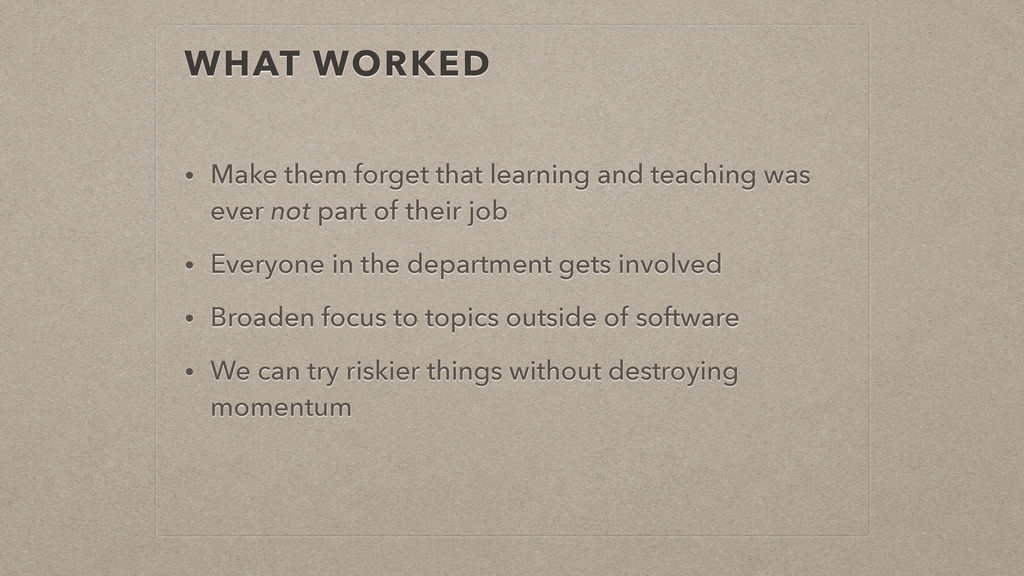 WHAT WORKED • Make them forget that learning an...