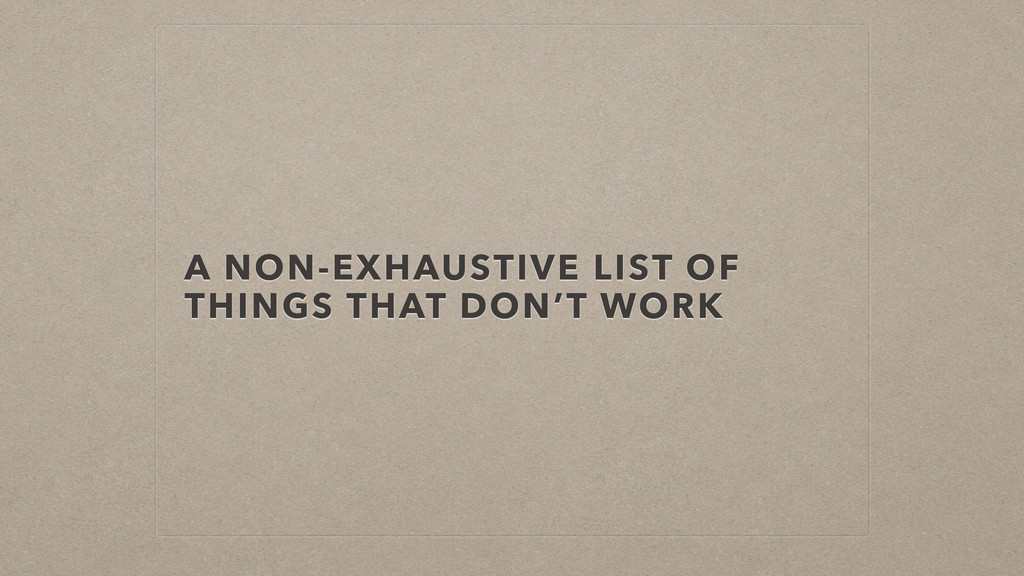 A NON-EXHAUSTIVE LIST OF THINGS THAT DON'T WORK