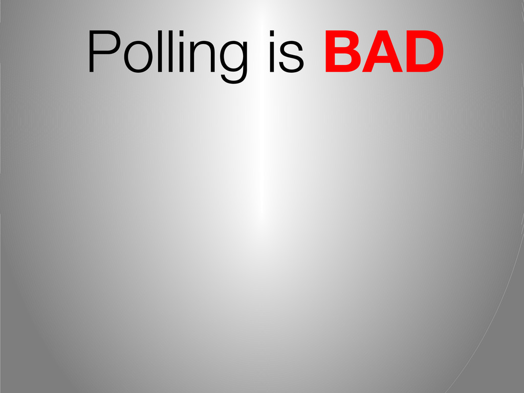 Polling is BAD