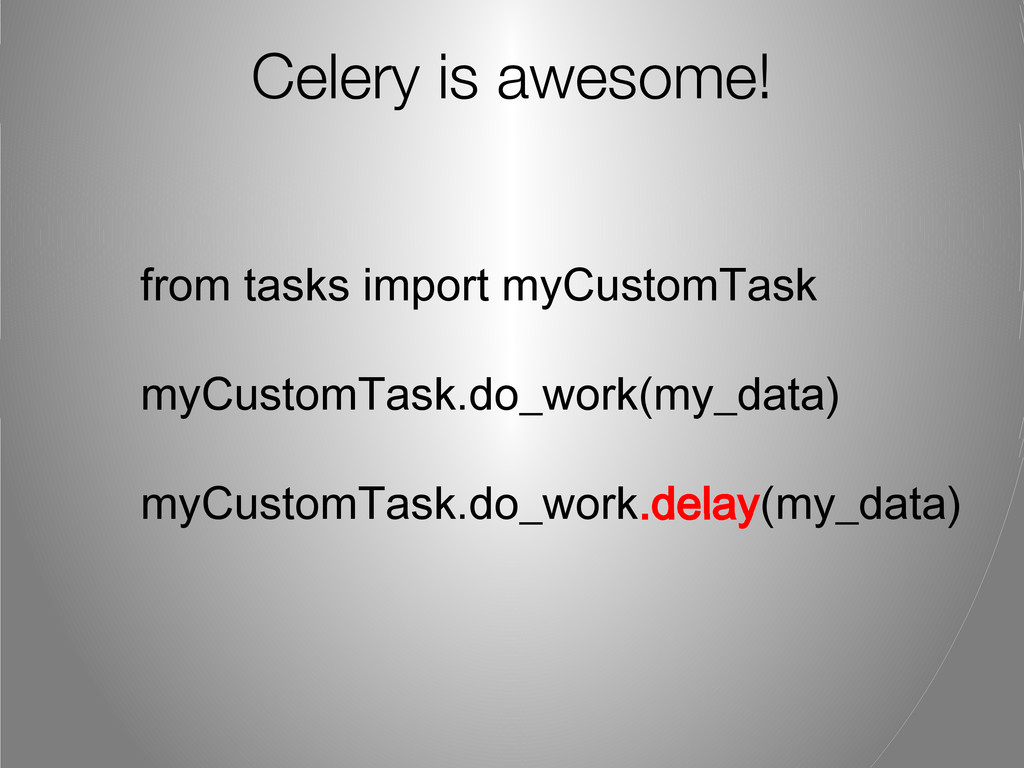 Celery is awesome! from tasks import myCustomTa...