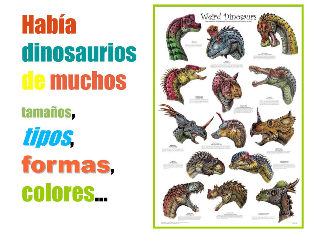 Había dinosaurios de muchos tamaños , tipos, fo...