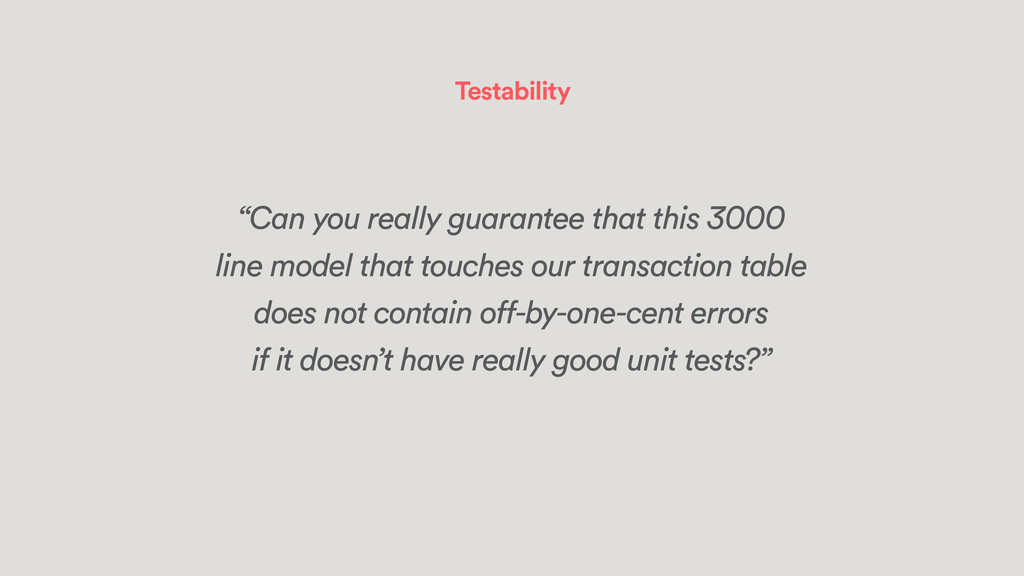 "Testability ""Can you really guarantee that this..."