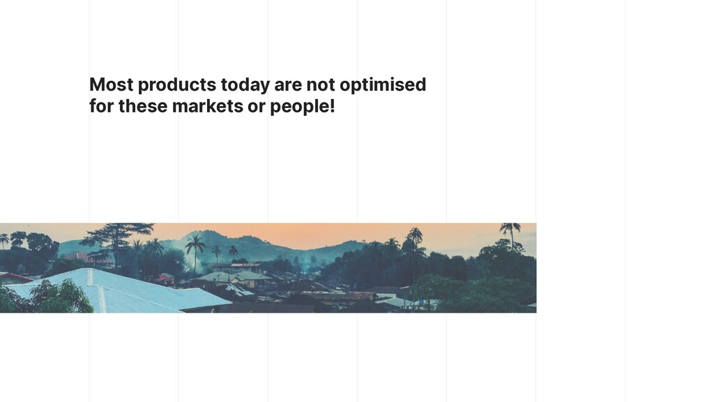 Most products today are not optimised for these...