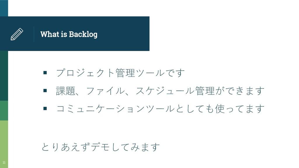 What is Backlog ▪ プロジェクト管理ツールです ▪ 課題、ファイル、スケジュー...