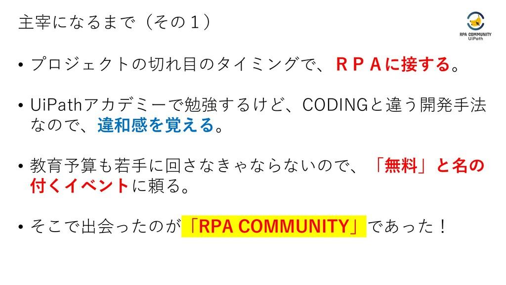 主宰になるまで(その1) • プロジェクトの切れ目のタイミングで、RPAに接する。 • UiP...