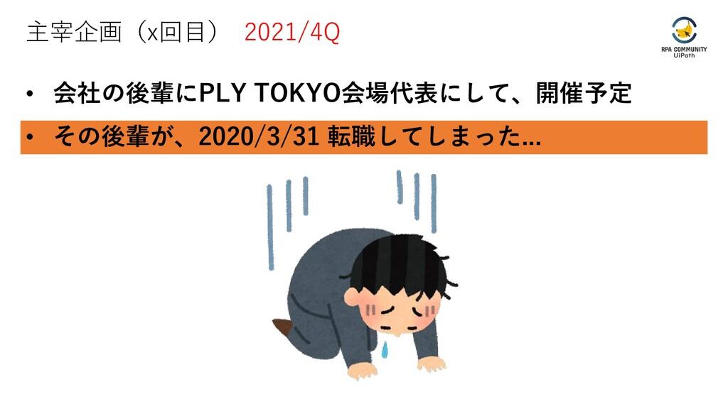 主宰企画(x回目) 2021/4Q • 会社の後輩にPLY TOKYO会場代表にして、開催予定...