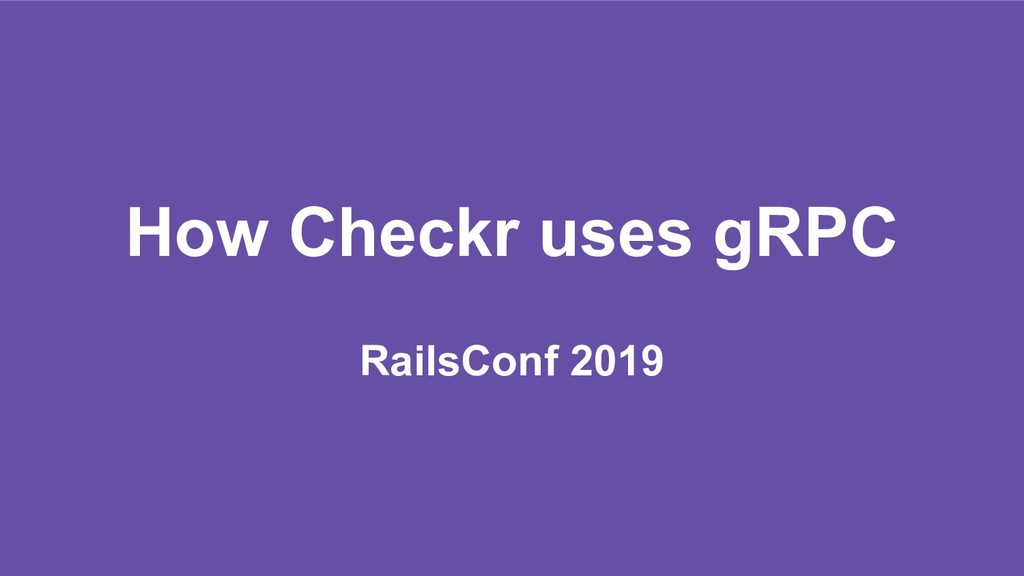 How Checkr uses gRPC RailsConf 2019
