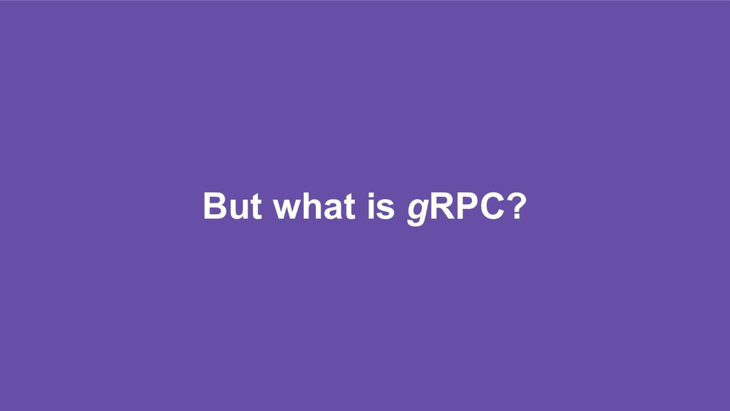 But what is gRPC?