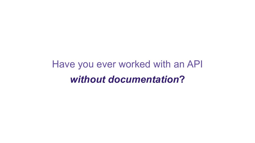 Have you ever worked with an API without docume...