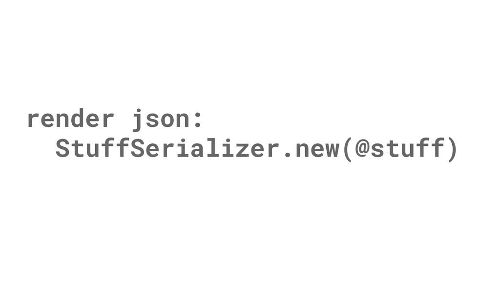 render json: StuffSerializer.new(@stuff)