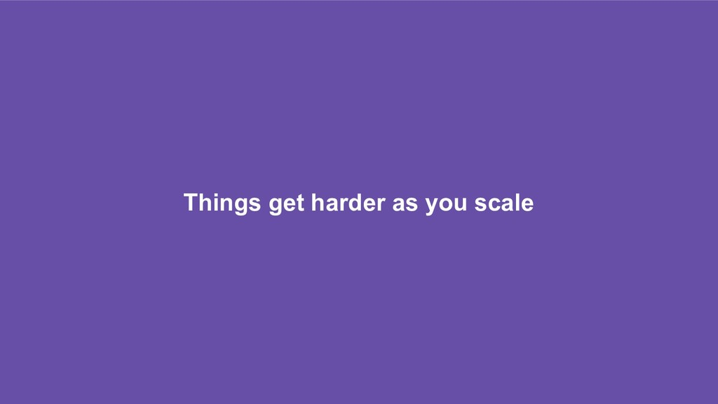 Things get harder as you scale