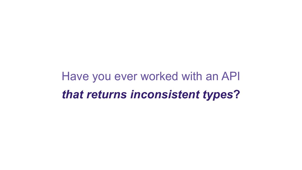 Have you ever worked with an API that returns i...