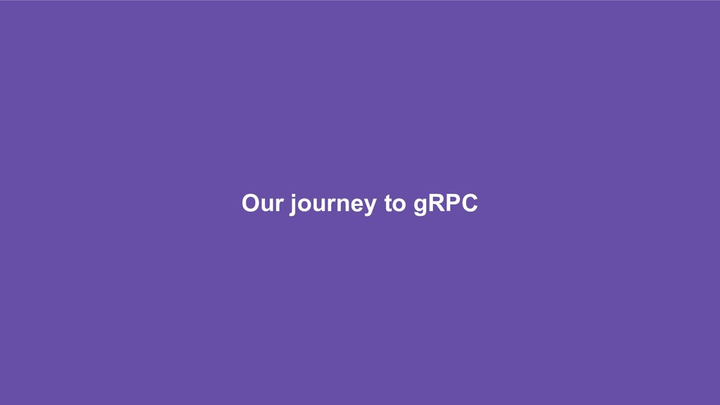 Our journey to gRPC