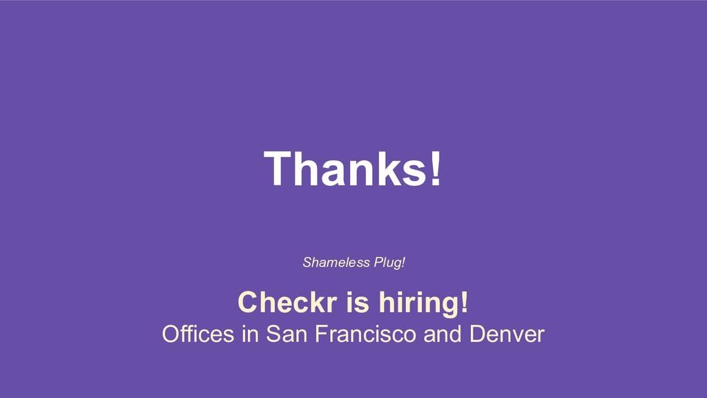 Thanks! Shameless Plug! Checkr is hiring! Offic...