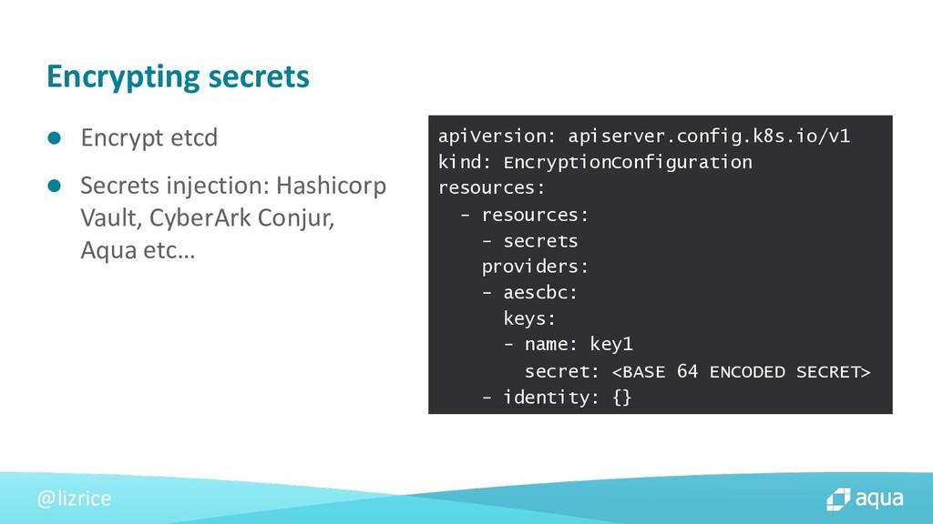 @lizrice l Encrypt etcd l Secrets injection: Ha...