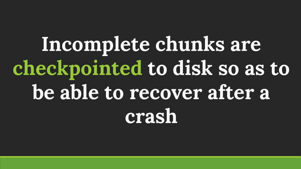 Incomplete chunks are checkpointed to disk so a...