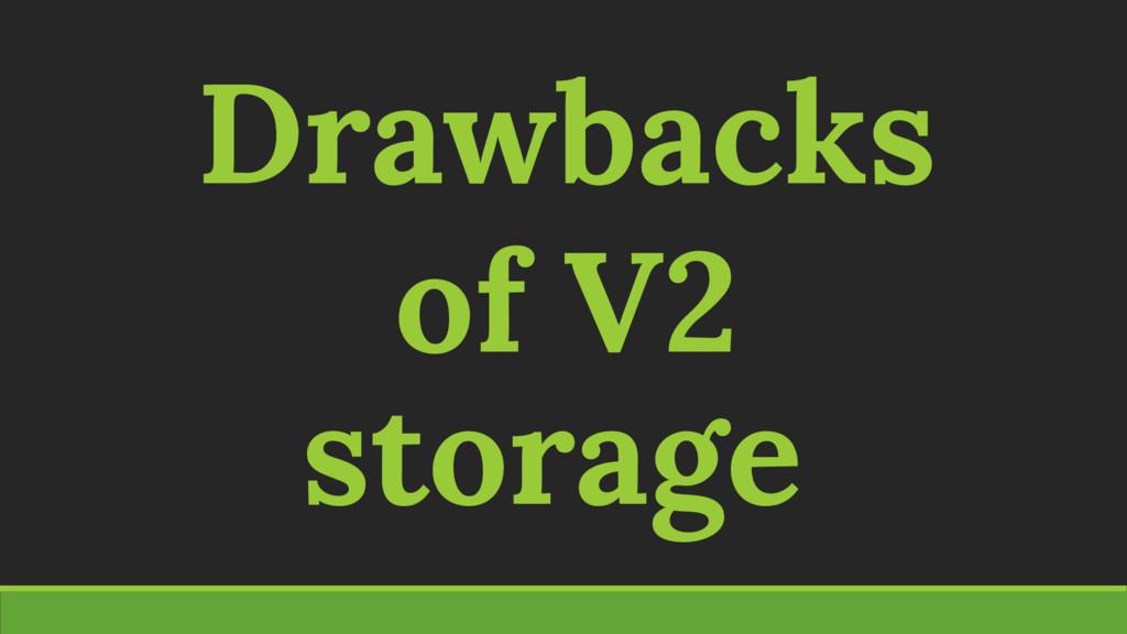 Drawbacks of V2 storage