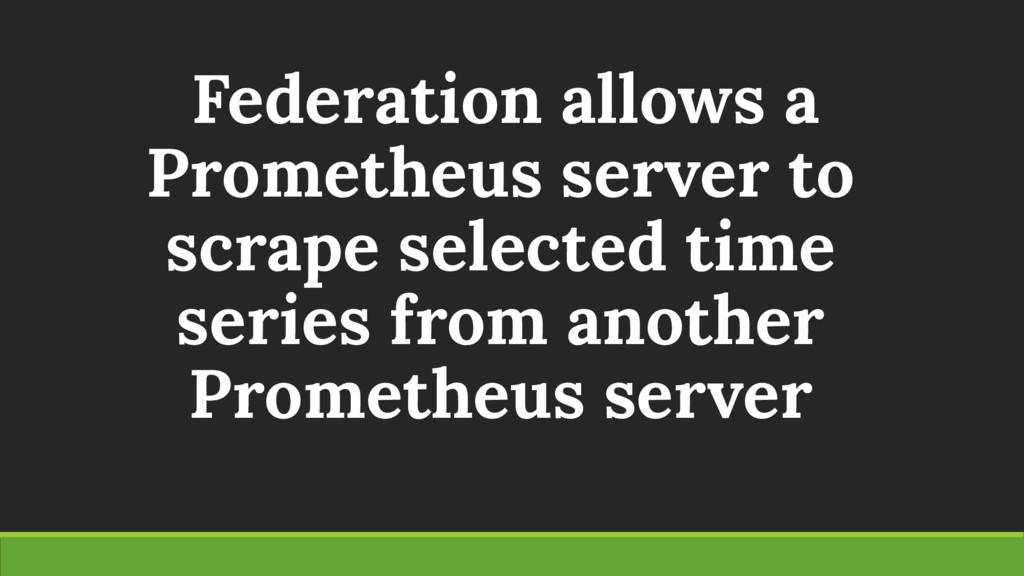 Federation allows a Prometheus server to scrape...