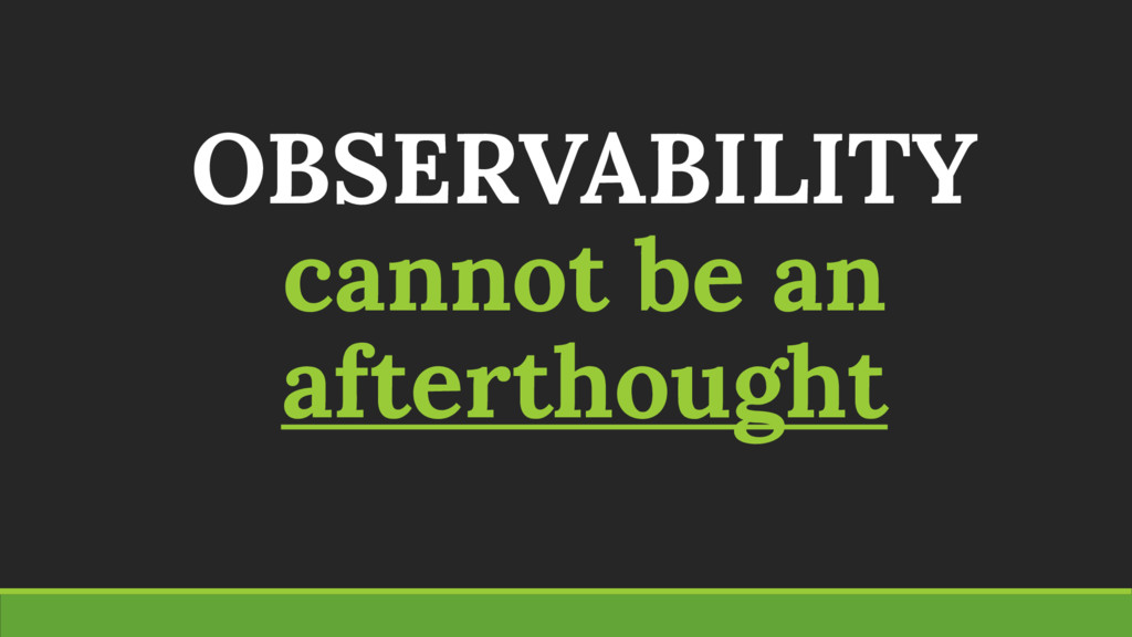 OBSERVABILITY cannot be an afterthought