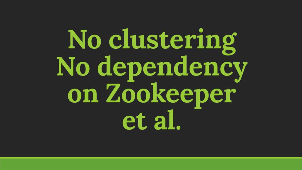 No clustering No dependency on Zookeeper et al.