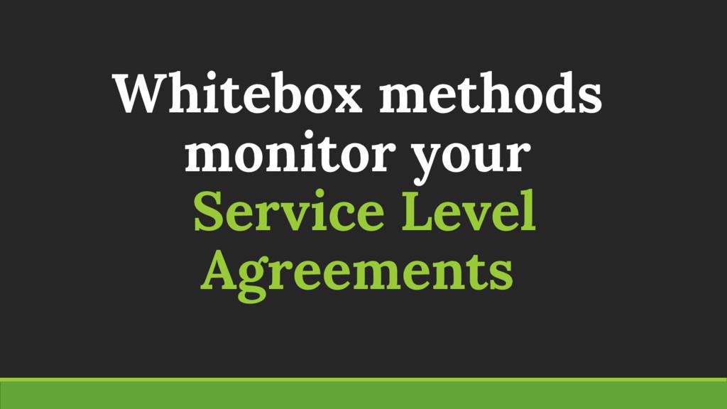 Whitebox methods monitor your Service Level Agr...