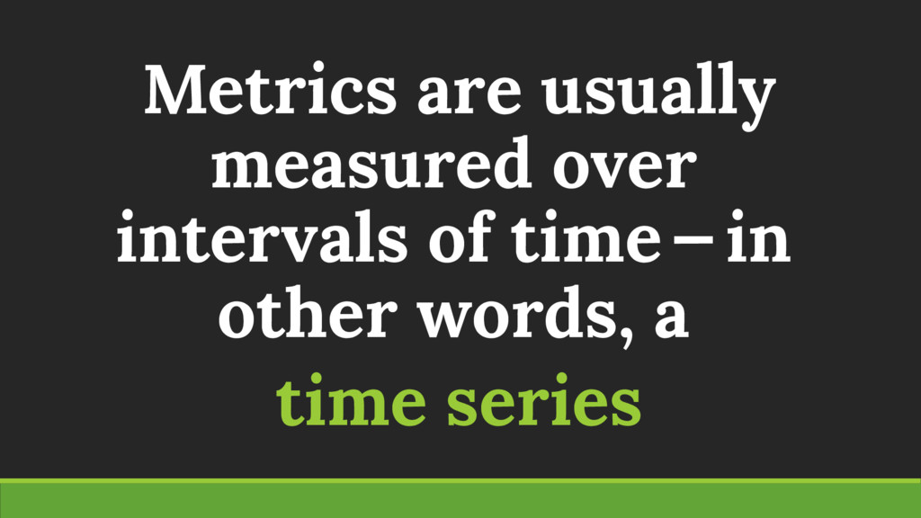 Metrics are usually measured over intervals of ...