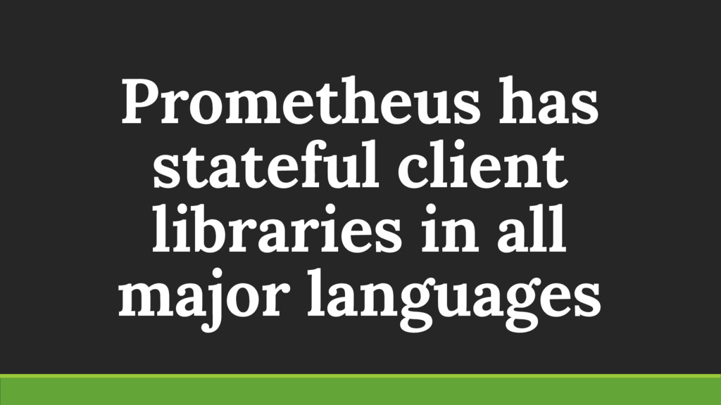 Prometheus has stateful client libraries in all...