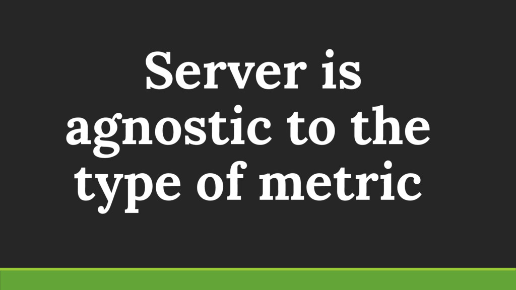 Server is agnostic to the type of metric