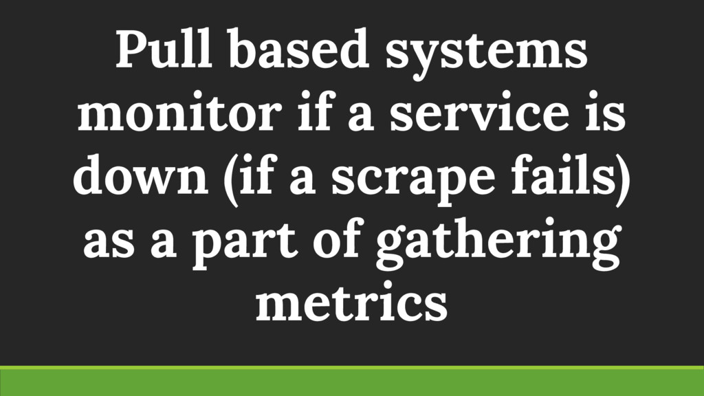 Pull based systems monitor if a service is down...