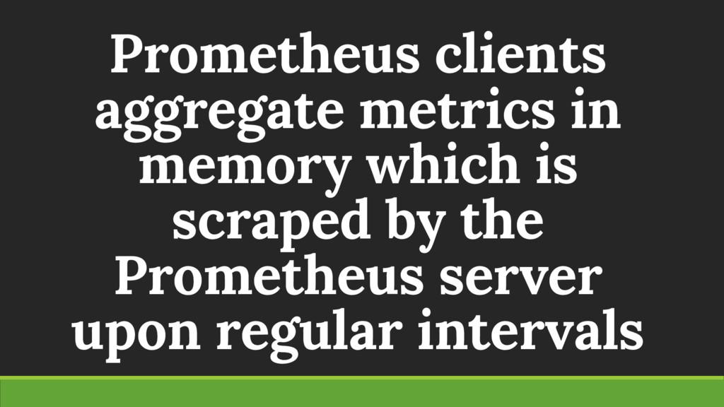 Prometheus clients aggregate metrics in memory ...