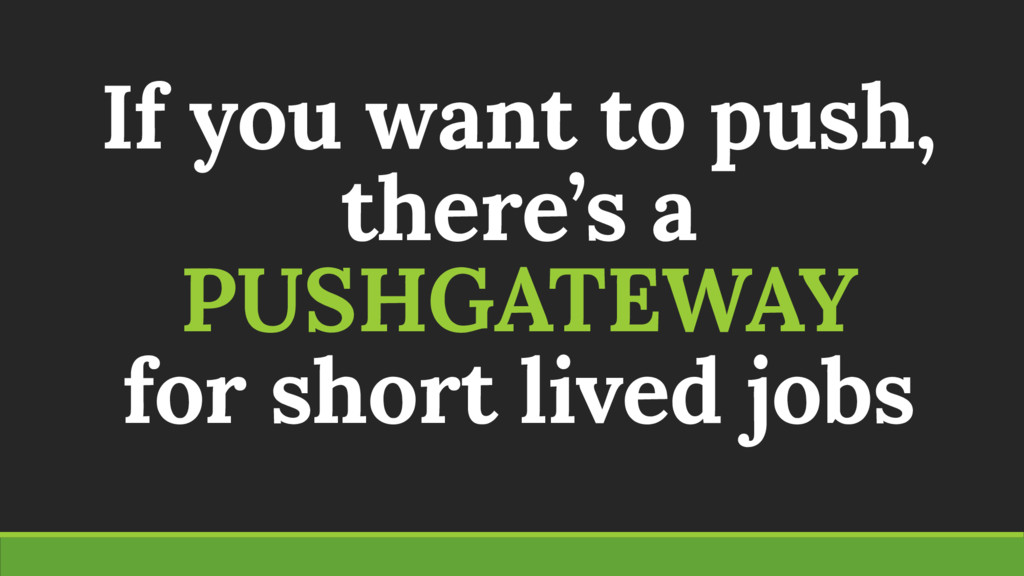 If you want to push, there's a PUSHGATEWAY for ...