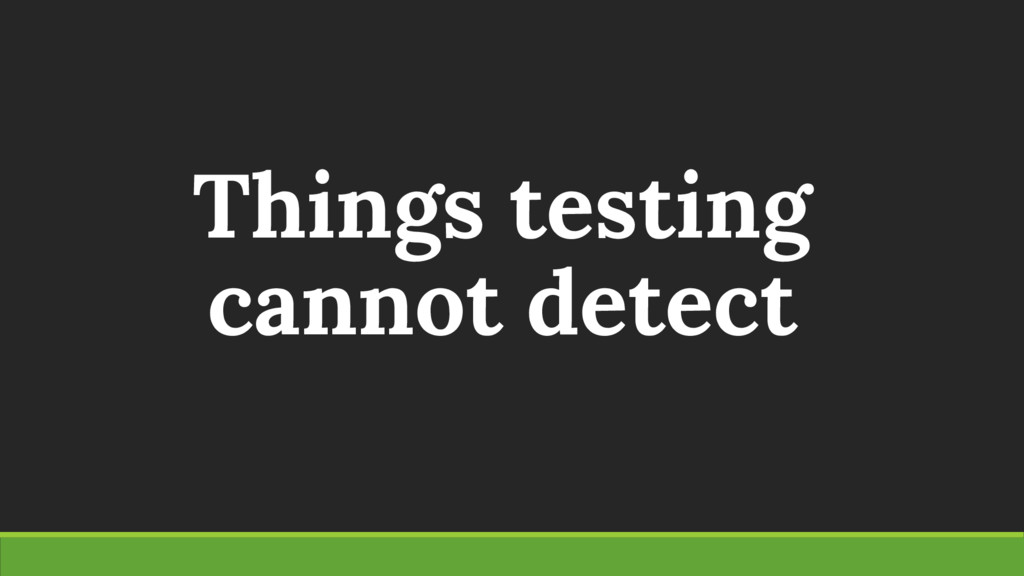 Things testing cannot detect