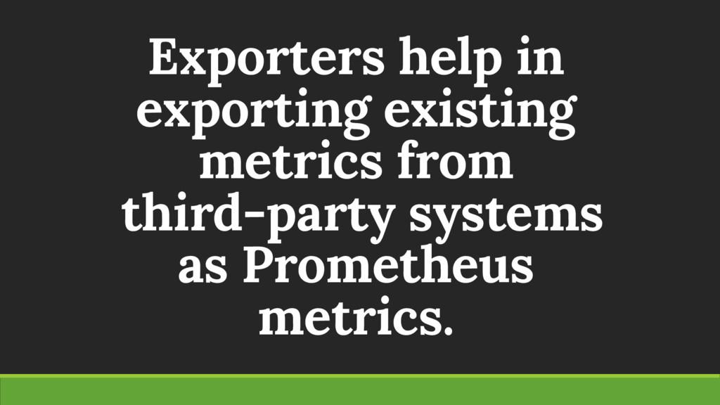 Exporters help in exporting existing metrics fr...