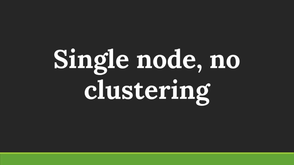 Single node, no clustering