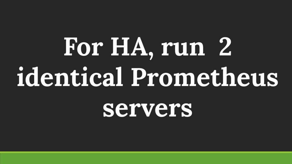 For HA, run 2 identical Prometheus servers