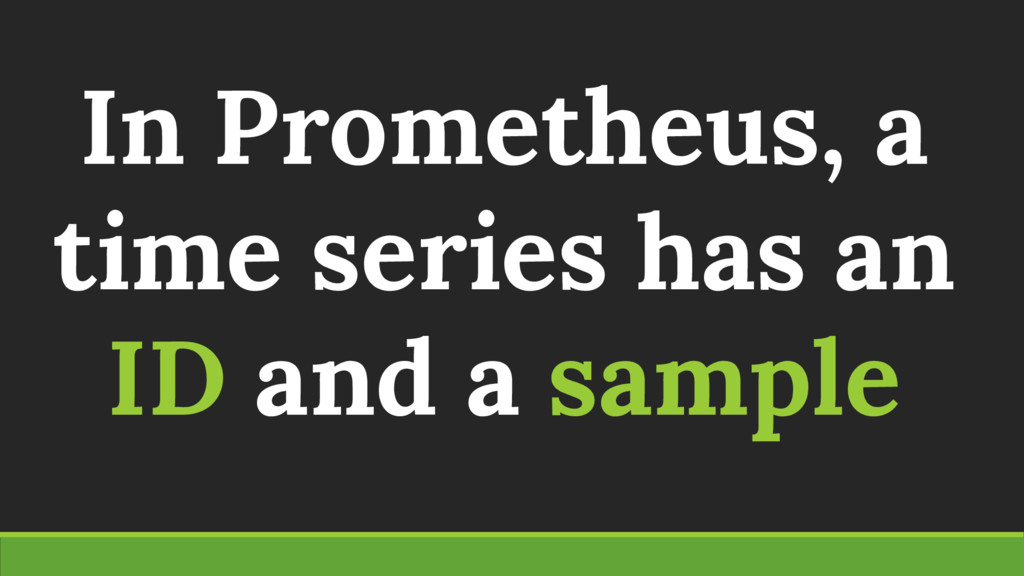 In Prometheus, a time series has an ID and a sa...