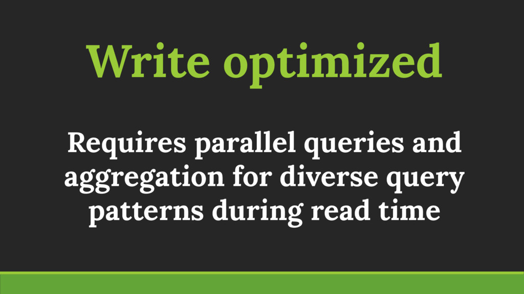 Write optimized Requires parallel queries and a...