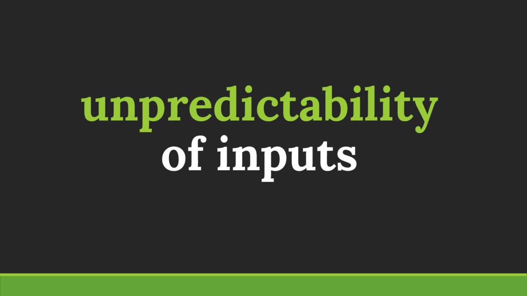 unpredictability of inputs