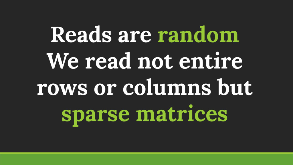 Reads are random We read not entire rows or col...