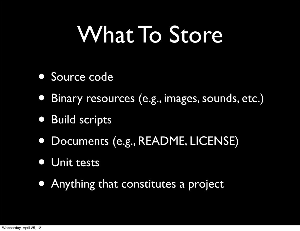 What To Store • Source code • Binary resources ...